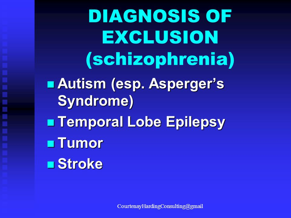 DIAGNOSIS OF EXCLUSION (schizophrenia)