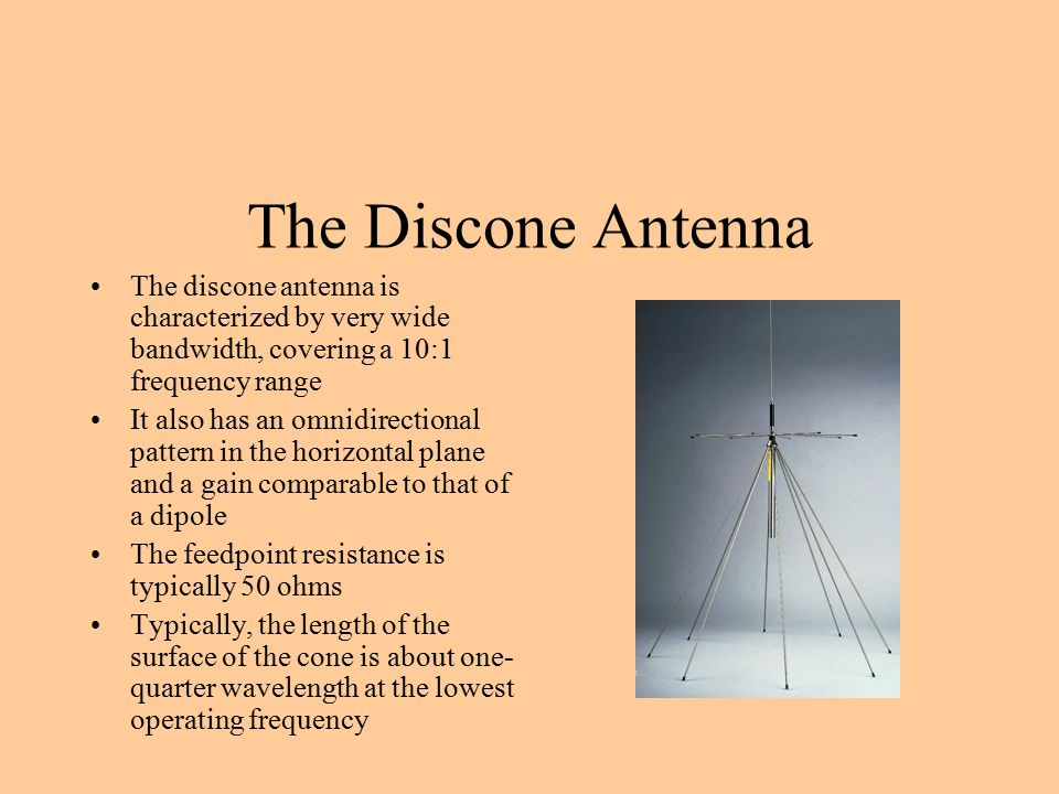 The Discone Antenna The discone antenna is characterized by very wide bandwidth, covering a 10:1 frequency range.