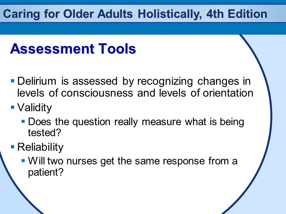 Assessment Tools Delirium is assessed by recognizing changes in levels of consciousness and levels of orientation.