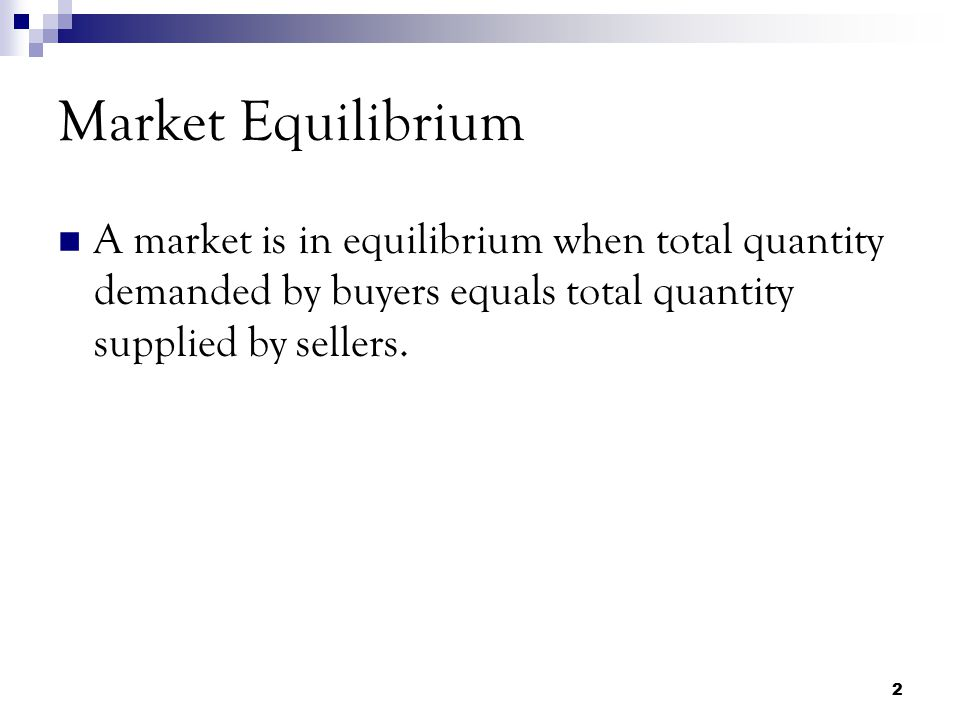 Market Equilibrium A market is in equilibrium when total quantity demanded by buyers equals total quantity supplied by sellers.