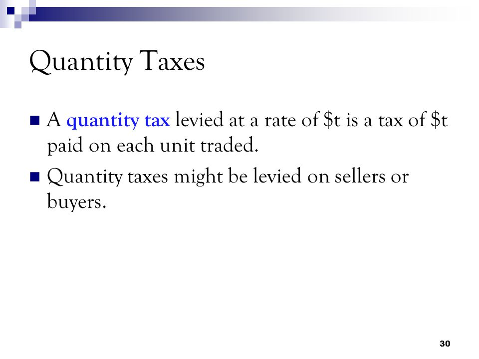 Quantity Taxes A quantity tax levied at a rate of $t is a tax of $t paid on each unit traded.