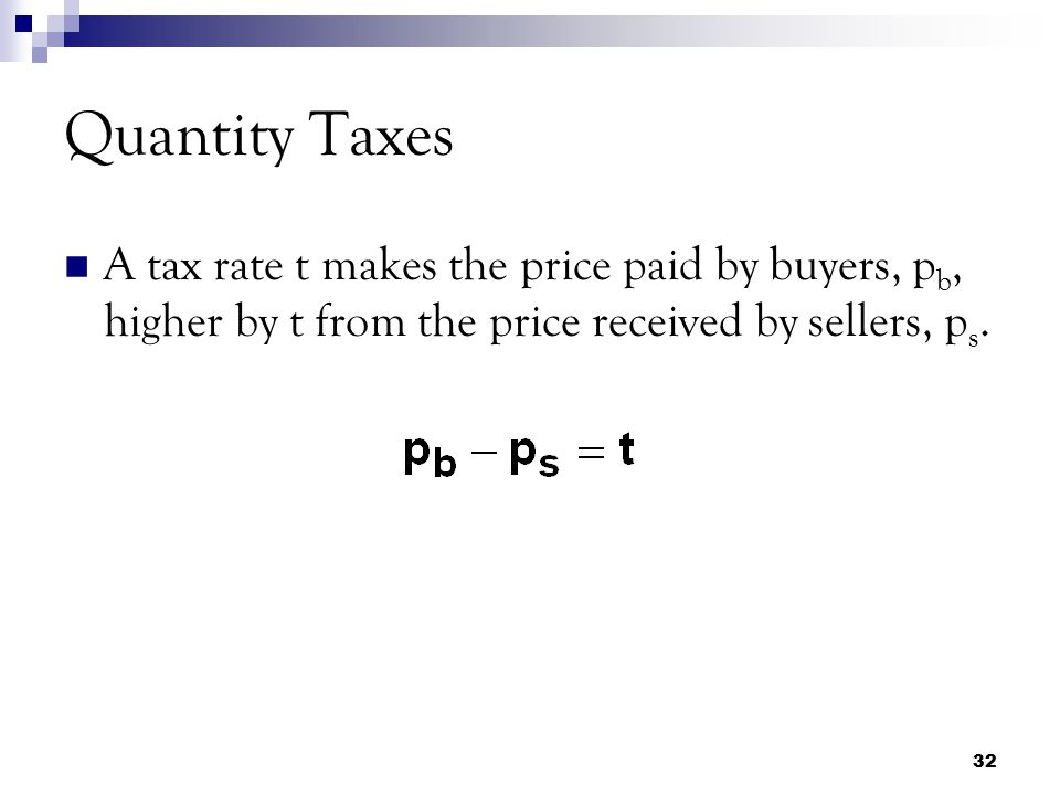 Quantity Taxes A tax rate t makes the price paid by buyers, pb, higher by t from the price received by sellers, ps.