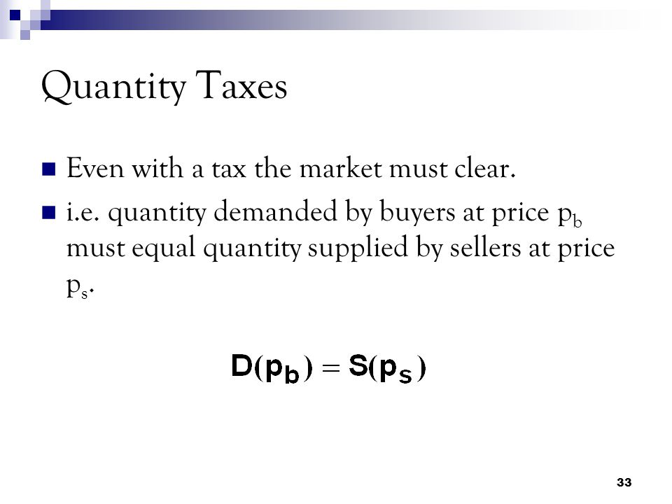 Quantity Taxes Even with a tax the market must clear.