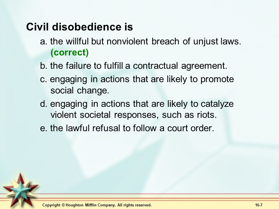 Civil disobedience is a. the willful but nonviolent breach of unjust laws. (correct) b. the failure to fulfill a contractual agreement.