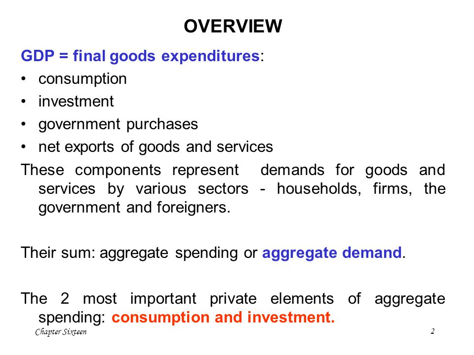 OVERVIEW GDP = final goods expenditures: consumption investment