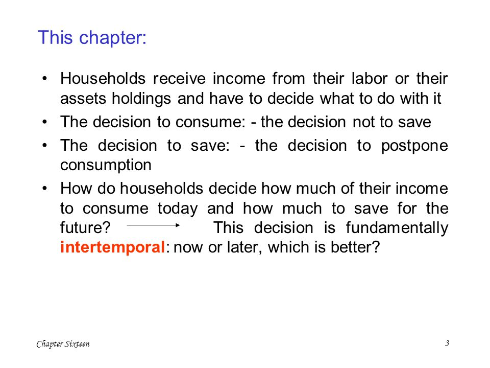 This chapter: Households receive income from their labor or their assets holdings and have to decide what to do with it.