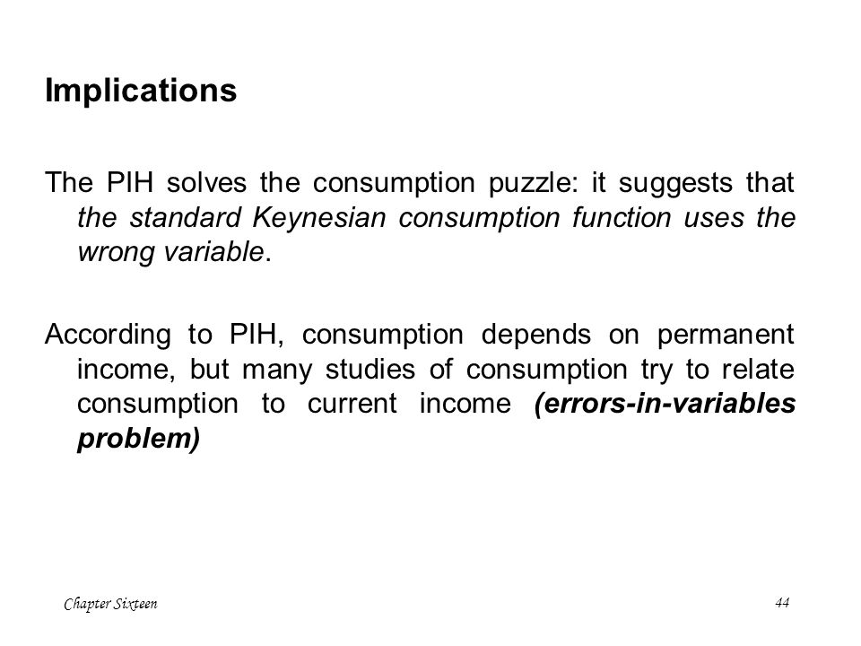Implications The PIH solves the consumption puzzle: it suggests that the standard Keynesian consumption function uses the wrong variable.