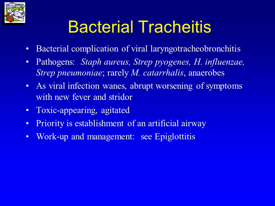 Bacterial Tracheitis Bacterial complication of viral laryngotracheobronchitis.
