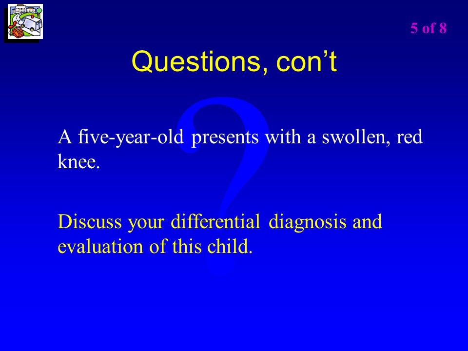 Questions, con't A five-year-old presents with a swollen, red knee.