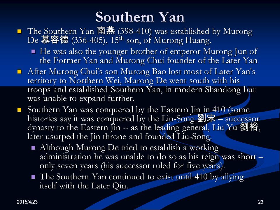 Southern Yan The Southern Yan 南燕 (398-410) was established by Murong De 慕容德 (336-405), 15th son, of Murong Huang.