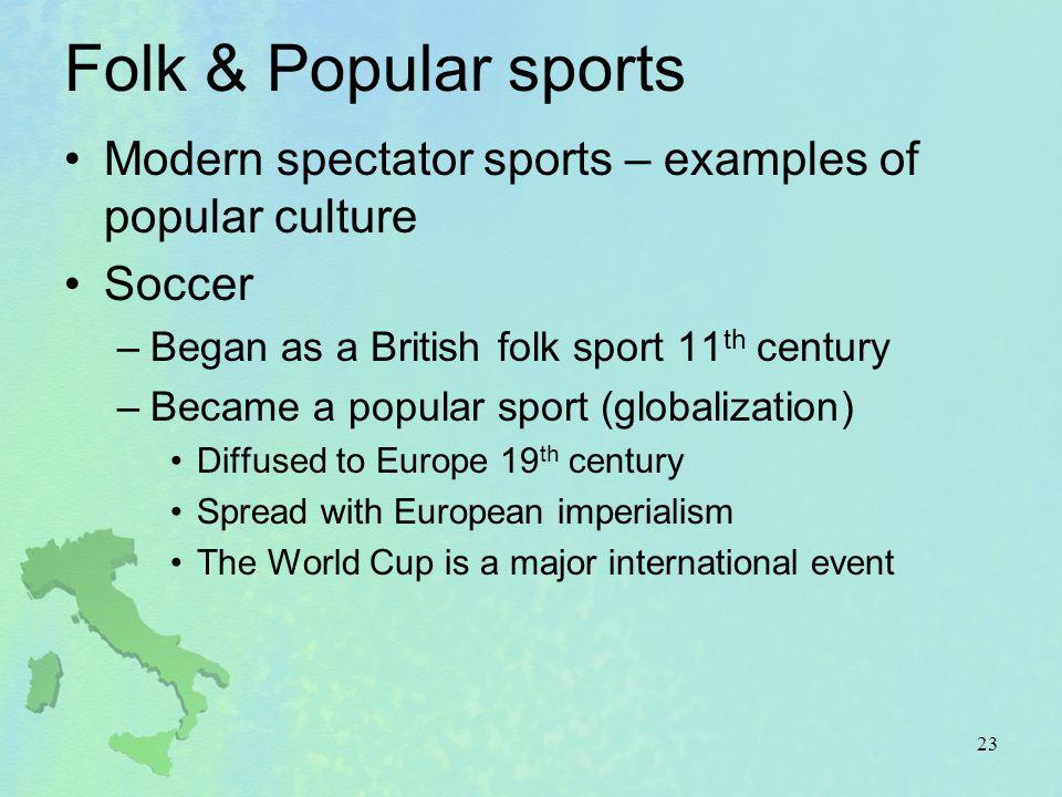 Folk & Popular sports Modern spectator sports – examples of popular culture. Soccer. Began as a British folk sport 11th century.