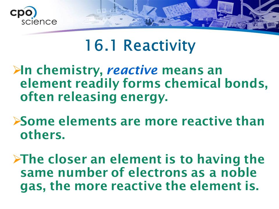 16.1 Reactivity In chemistry, reactive means an element readily forms chemical bonds, often releasing energy.