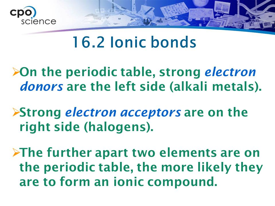 16.2 Ionic bonds On the periodic table, strong electron donors are the left side (alkali metals).