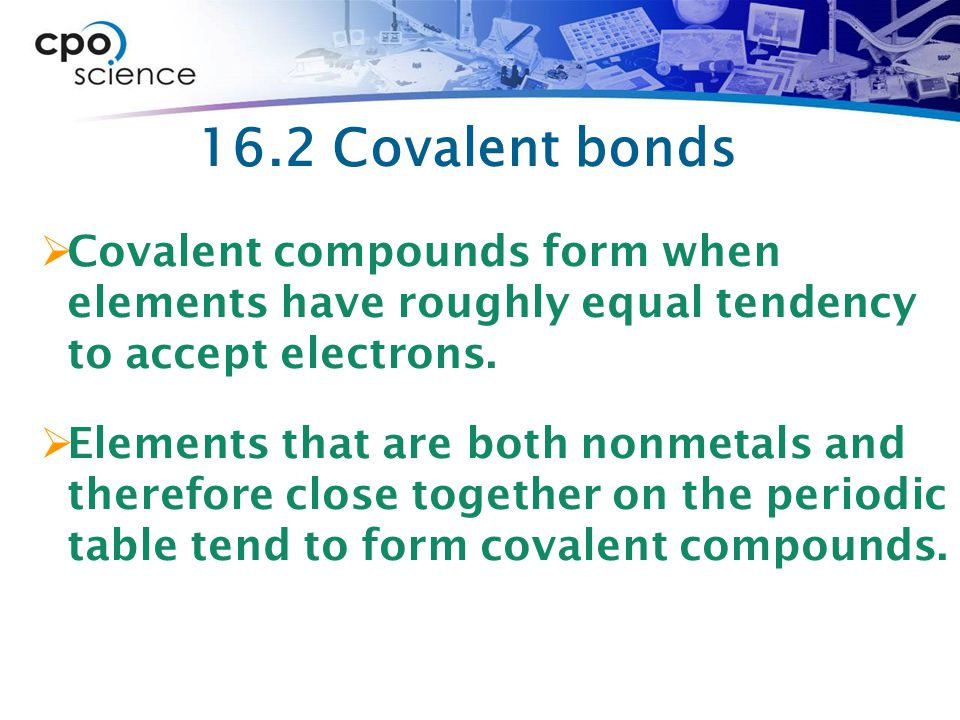16.2 Covalent bonds Covalent compounds form when elements have roughly equal tendency to accept electrons.