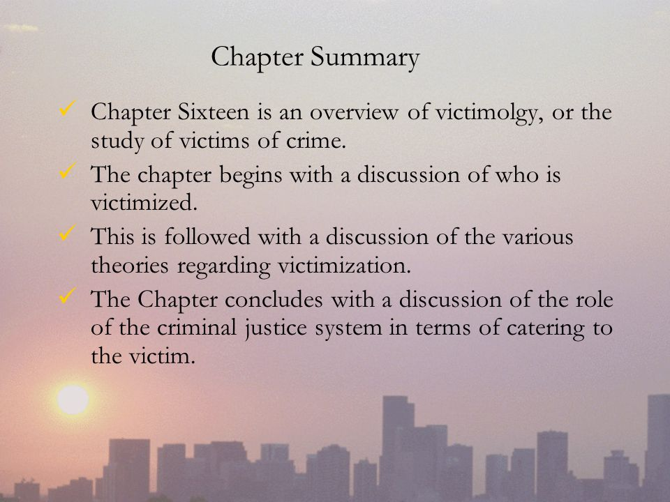 Chapter Summary Chapter Sixteen is an overview of victimolgy, or the study of victims of crime.
