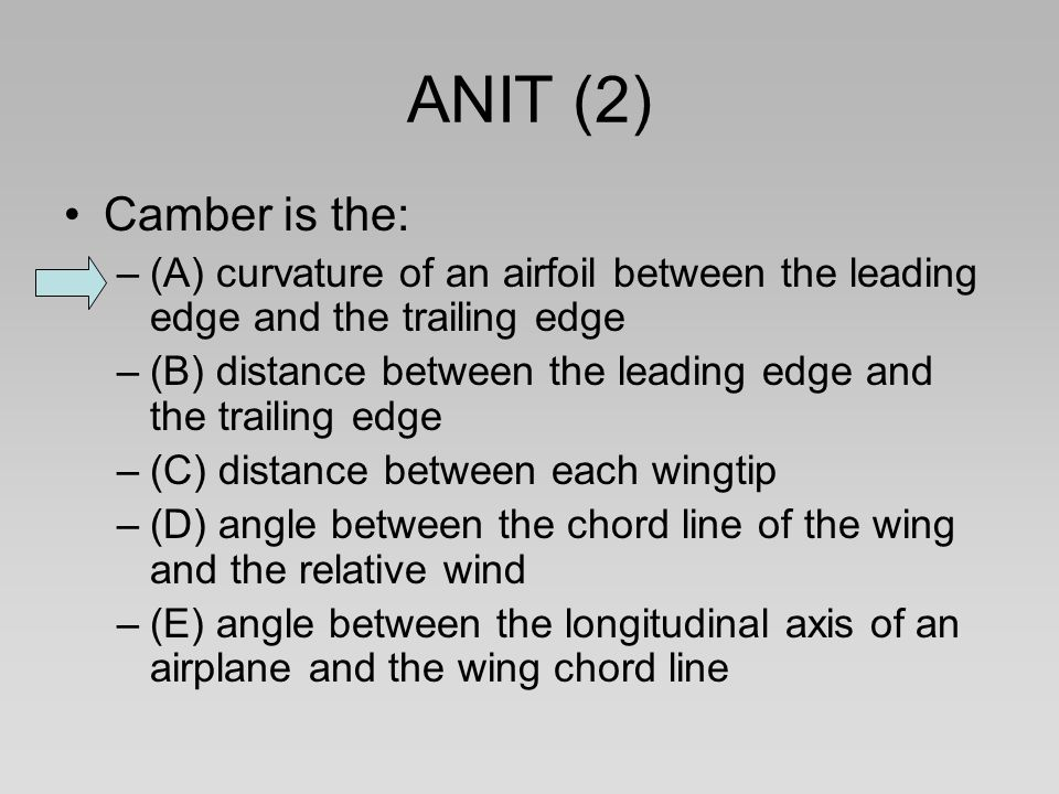 ANIT (2) Camber is the: (A) curvature of an airfoil between the leading edge and the trailing edge.