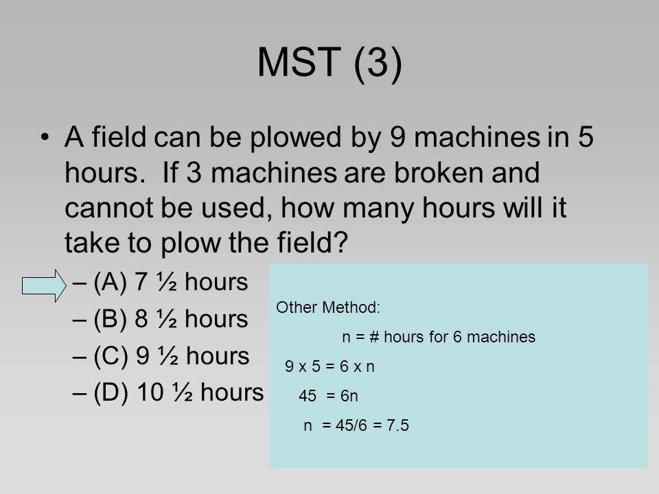 MST (3) A field can be plowed by 9 machines in 5 hours. If 3 machines are broken and cannot be used, how many hours will it take to plow the field