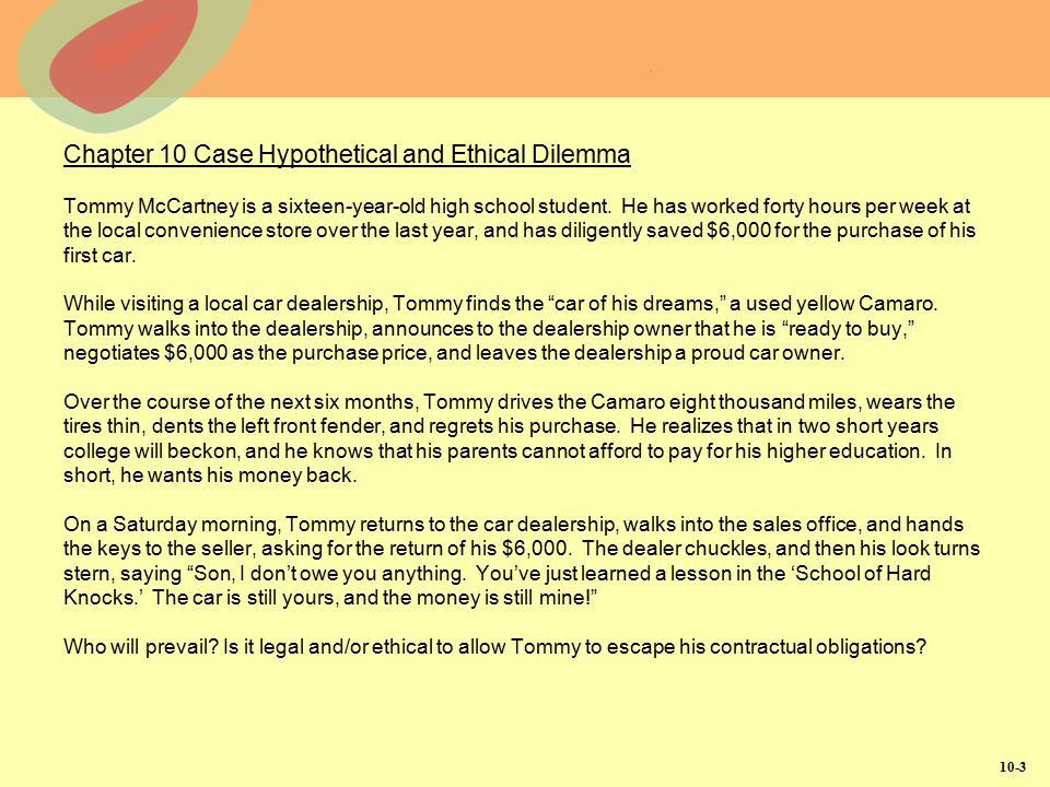 Chapter 10 Case Hypothetical and Ethical Dilemma Tommy McCartney is a sixteen-year-old high school student. He has worked forty hours per week at the local convenience store over the last year, and has diligently saved $6,000 for the purchase of his first car. While visiting a local car dealership, Tommy finds the car of his dreams, a used yellow Camaro. Tommy walks into the dealership, announces to the dealership owner that he is ready to buy, negotiates $6,000 as the purchase price, and leaves the dealership a proud car owner. Over the course of the next six months, Tommy drives the Camaro eight thousand miles, wears the tires thin, dents the left front fender, and regrets his purchase. He realizes that in two short years college will beckon, and he knows that his parents cannot afford to pay for his higher education. In short, he wants his money back. On a Saturday morning, Tommy returns to the car dealership, walks into the sales office, and hands the keys to the seller, asking for the return of his $6,000. The dealer chuckles, and then his look turns stern, saying Son, I don't owe you anything. You've just learned a lesson in the 'School of Hard Knocks.' The car is still yours, and the money is still mine! Who will prevail Is it legal and/or ethical to allow Tommy to escape his contractual obligations