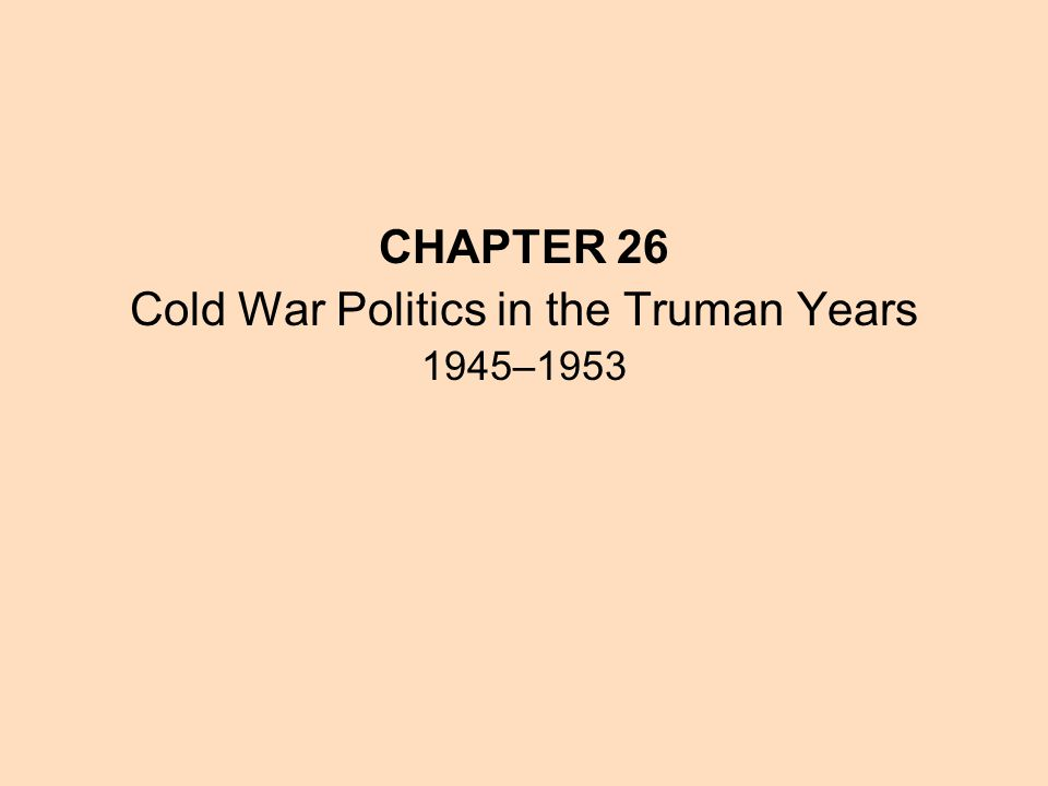 CHAPTER 26 Cold War Politics in the Truman Years 1945–1953