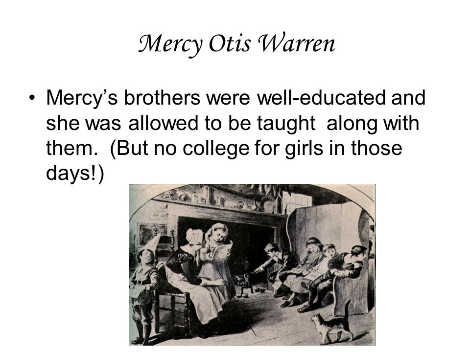 Mercy Otis Warren Mercy's brothers were well-educated and she was allowed to be taught along with them.