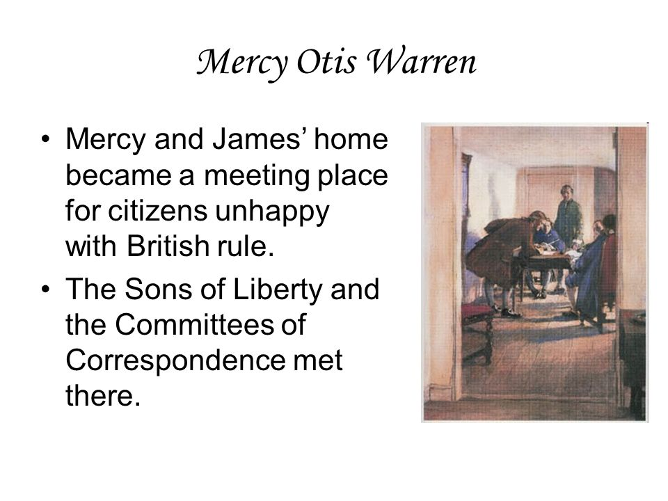 Mercy Otis Warren Mercy and James' home became a meeting place for citizens unhappy with British rule.