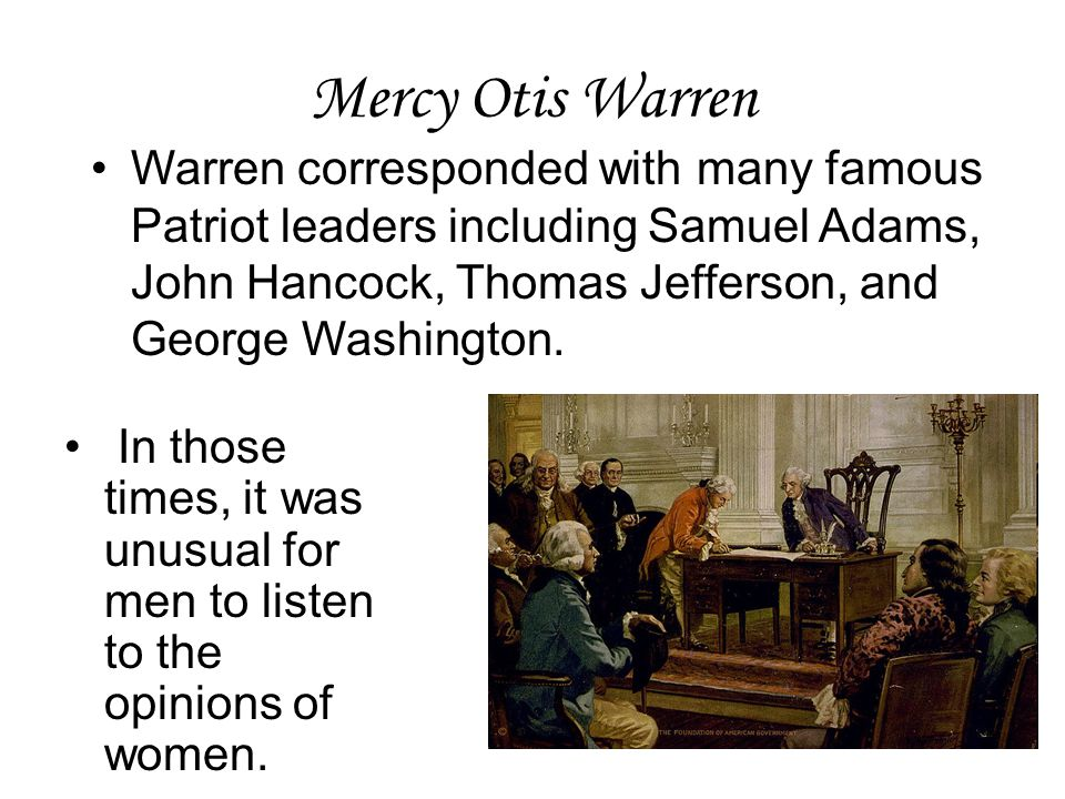 Mercy Otis Warren Warren corresponded with many famous Patriot leaders including Samuel Adams, John Hancock, Thomas Jefferson, and George Washington.