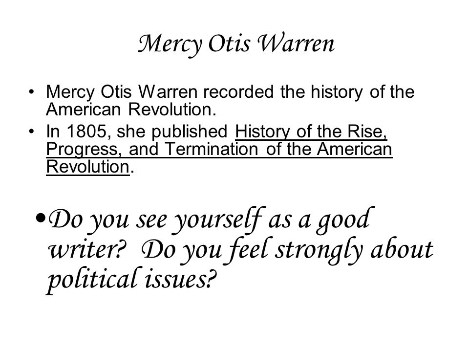 Mercy Otis Warren Mercy Otis Warren recorded the history of the American Revolution.