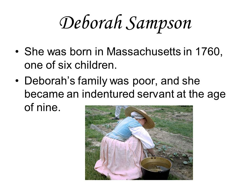 Deborah Sampson She was born in Massachusetts in 1760, one of six children.