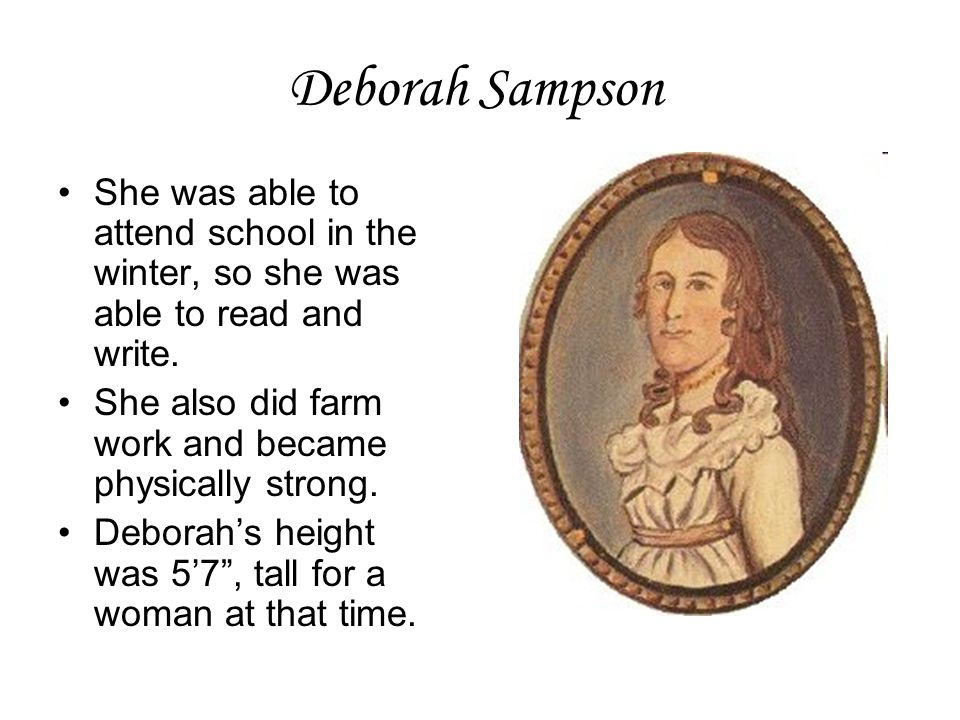 Deborah Sampson She was able to attend school in the winter, so she was able to read and write. She also did farm work and became physically strong.