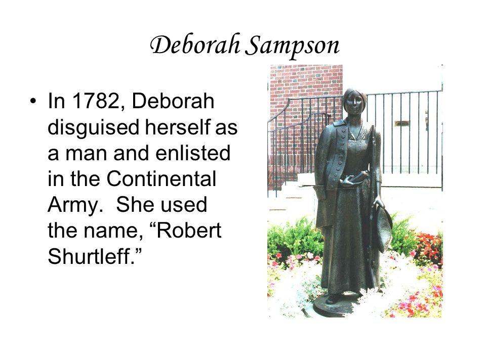 Deborah Sampson In 1782, Deborah disguised herself as a man and enlisted in the Continental Army.