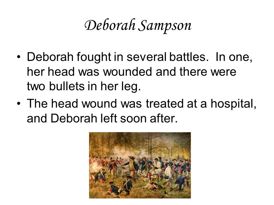Deborah Sampson Deborah fought in several battles. In one, her head was wounded and there were two bullets in her leg.