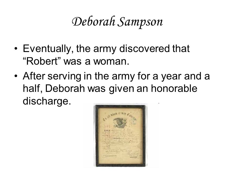Deborah Sampson Eventually, the army discovered that Robert was a woman.