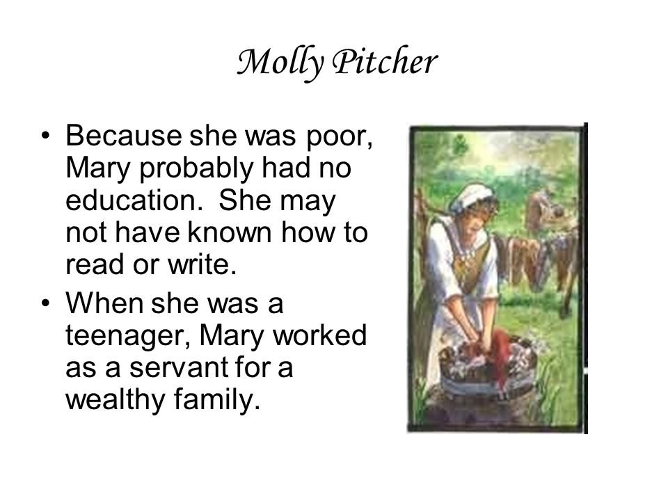 Molly Pitcher Because she was poor, Mary probably had no education. She may not have known how to read or write.