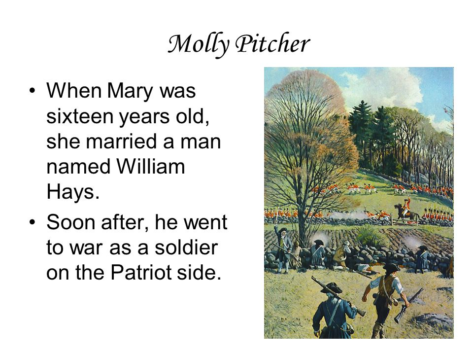Molly Pitcher When Mary was sixteen years old, she married a man named William Hays.