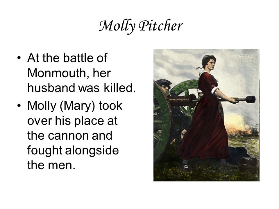 Molly Pitcher At the battle of Monmouth, her husband was killed.
