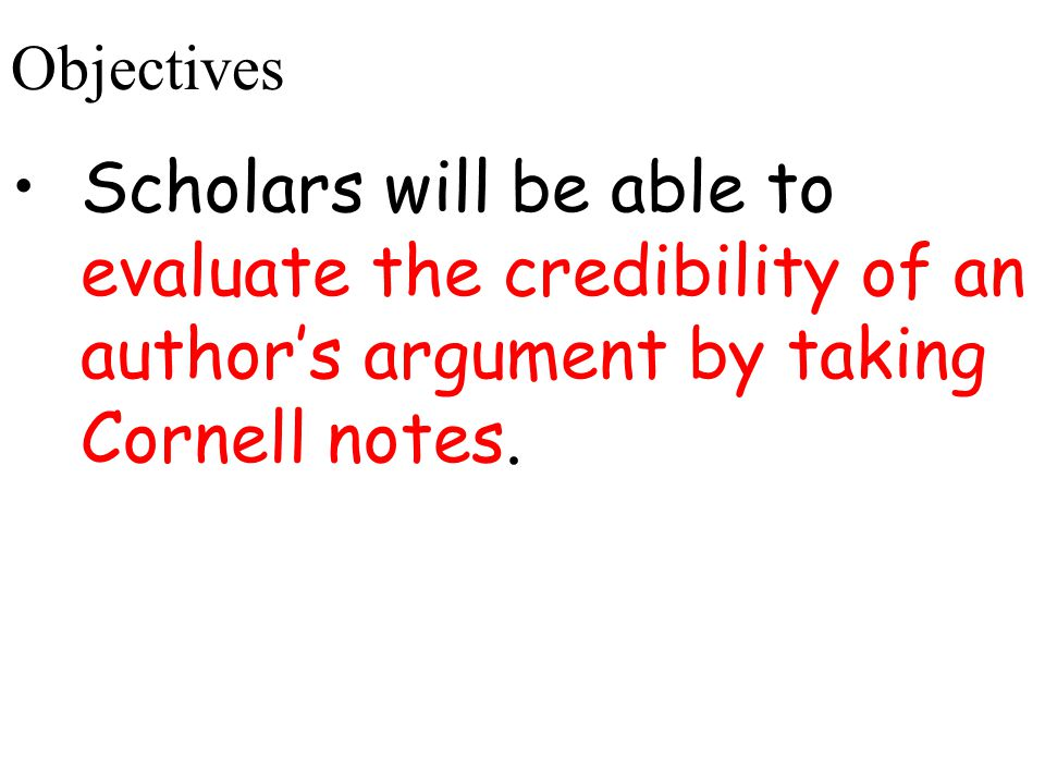 Objectives Scholars will be able to evaluate the credibility of an author's argument by taking Cornell notes.