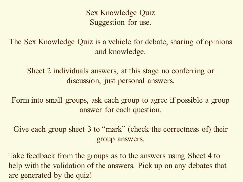 Sex Knowledge Quiz Suggestion for use. The Sex Knowledge Quiz is a vehicle for debate, sharing of opinions and knowledge.