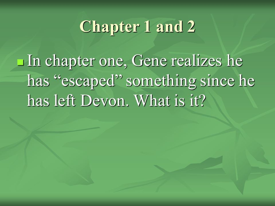 Chapter 1 and 2 In chapter one, Gene realizes he has escaped something since he has left Devon.