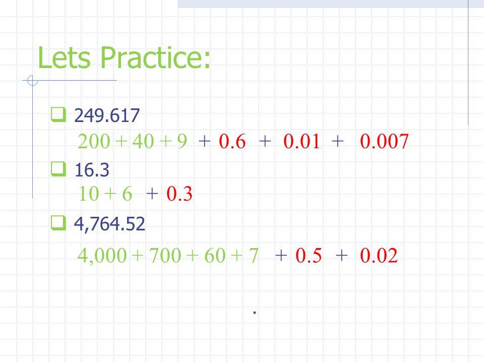 Lets Practice: . 200 + 40 + 9 + 0.6 + 0.01 + 0.007 10 + 6 + 0.3