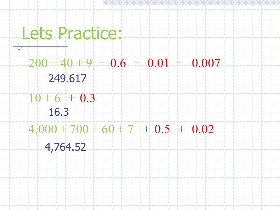 Lets Practice: 200 + 40 + 9 + 0.6 + 0.01 + 0.007 10 + 6 + 0.3