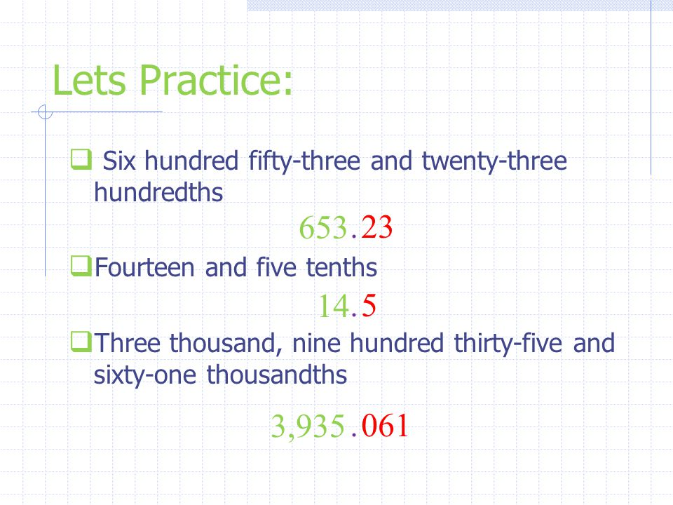 Lets Practice: Six hundred fifty-three and twenty-three hundredths. Fourteen and five tenths.