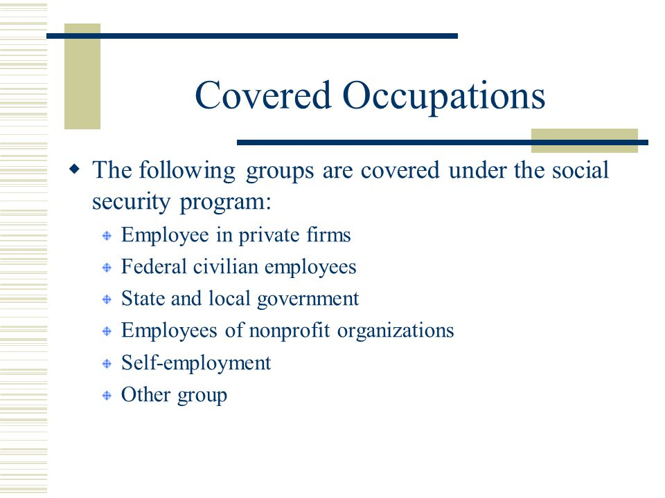 Covered Occupations The following groups are covered under the social security program: Employee in private firms.