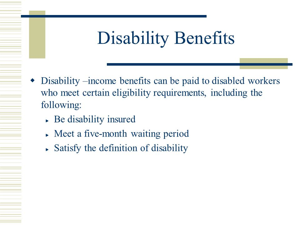 Disability Benefits Disability –income benefits can be paid to disabled workers who meet certain eligibility requirements, including the following:
