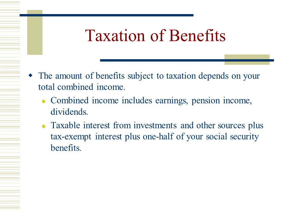 Taxation of Benefits The amount of benefits subject to taxation depends on your total combined income.