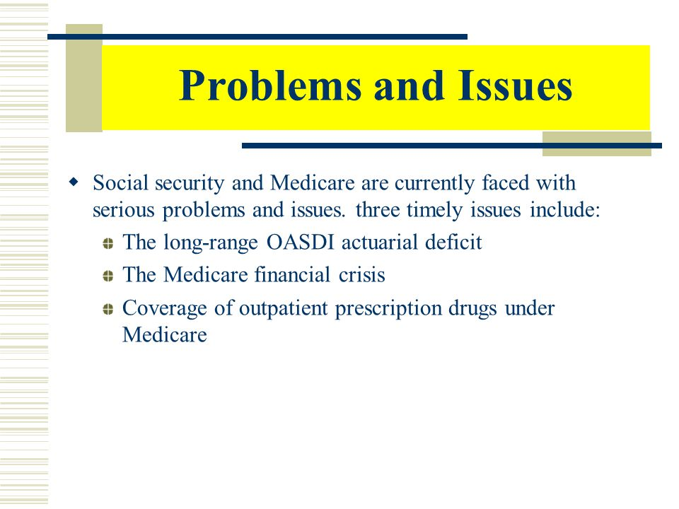 Problems and Issues Social security and Medicare are currently faced with serious problems and issues. three timely issues include: