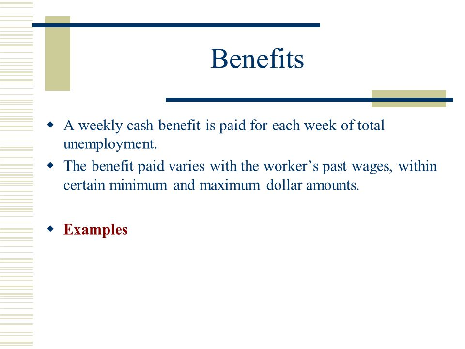 Benefits A weekly cash benefit is paid for each week of total unemployment.