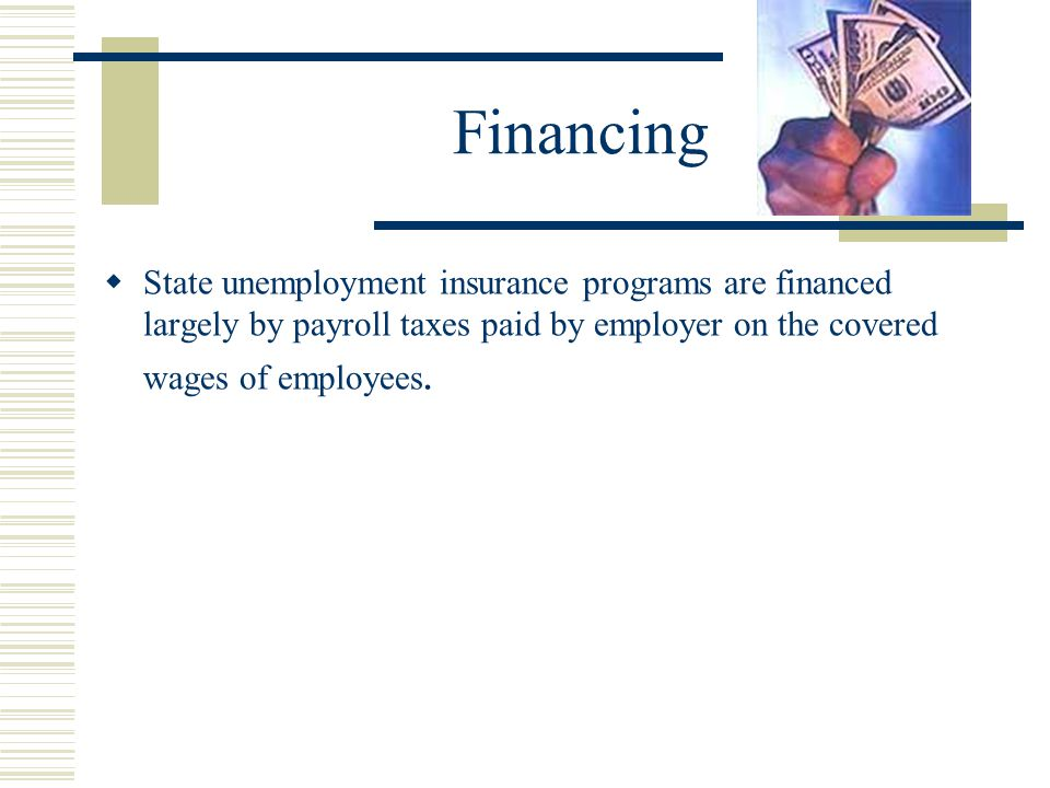Financing State unemployment insurance programs are financed largely by payroll taxes paid by employer on the covered wages of employees.
