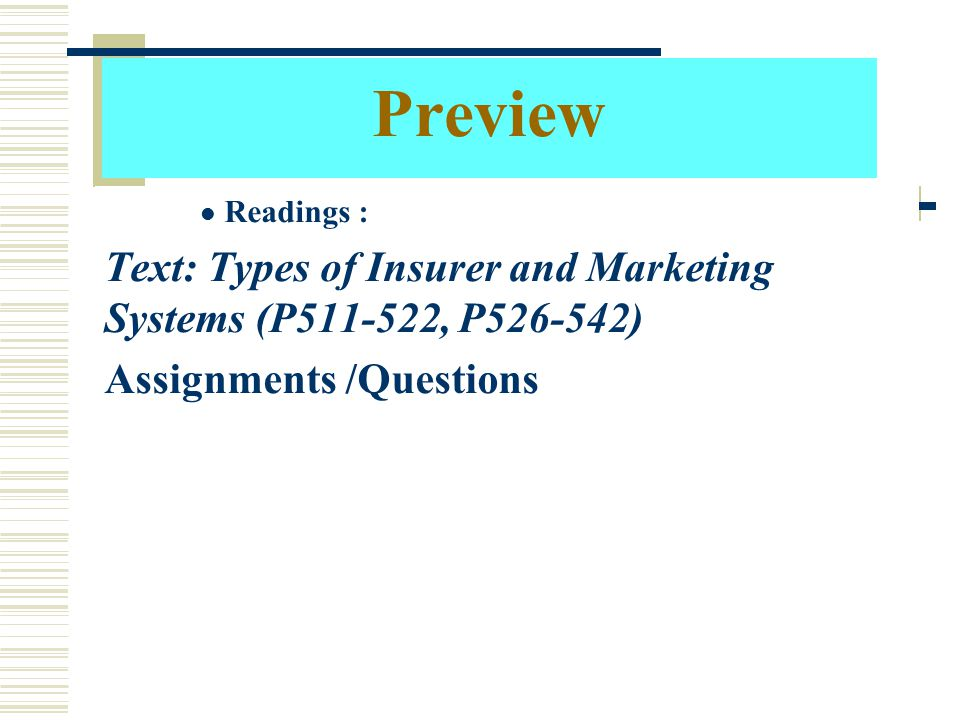 Preview Readings : Text: Types of Insurer and Marketing Systems (P511-522, P526-542) Assignments /Questions.