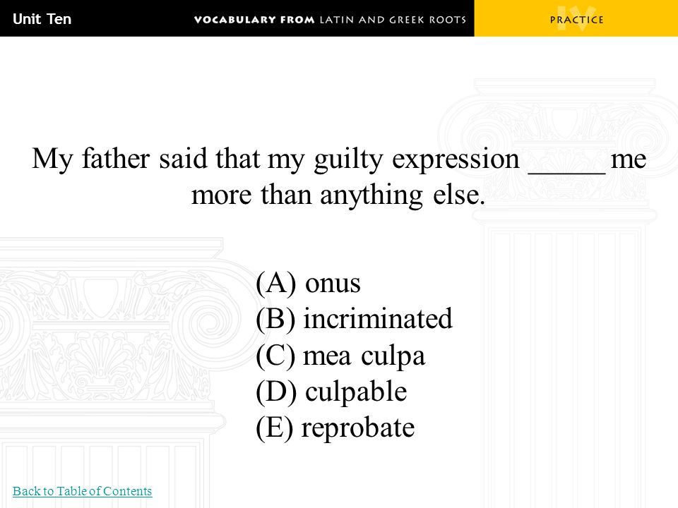 Unit Ten My father said that my guilty expression _____ me more than anything else. (A) onus. (B) incriminated.