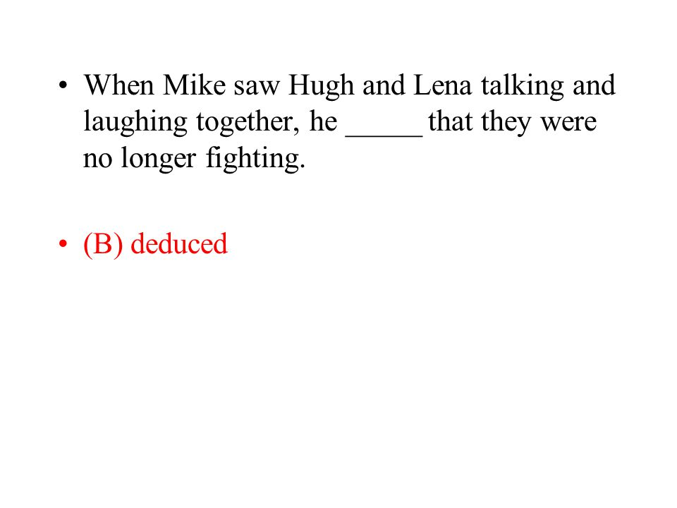 When Mike saw Hugh and Lena talking and laughing together, he _____ that they were no longer fighting.